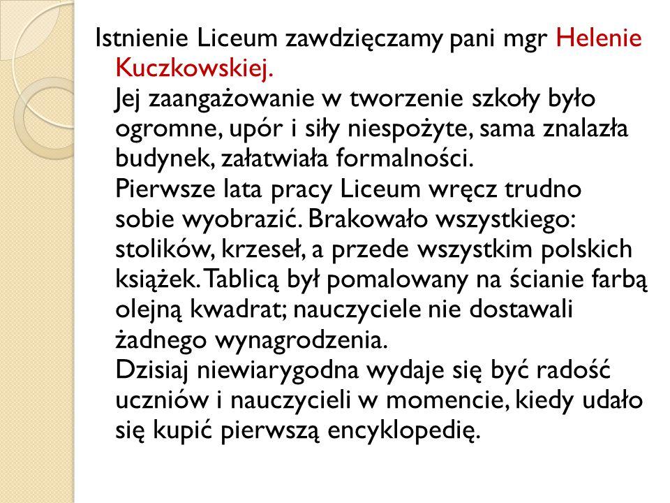 Istnienie Liceum zawdzięczamy pani mgr Helenie Kuczkowskiej.