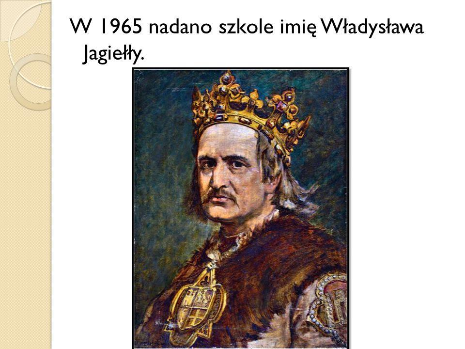 W 1965 nadano szkole imię Władysława Jagiełły.