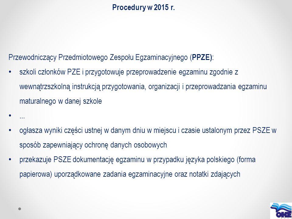 Procedury w 2015 r. Przewodniczący Przedmiotowego Zespołu Egzaminacyjnego ( PPZE) : szkoli członków PZE i przygotowuje przeprowadzenie egzaminu zgodni