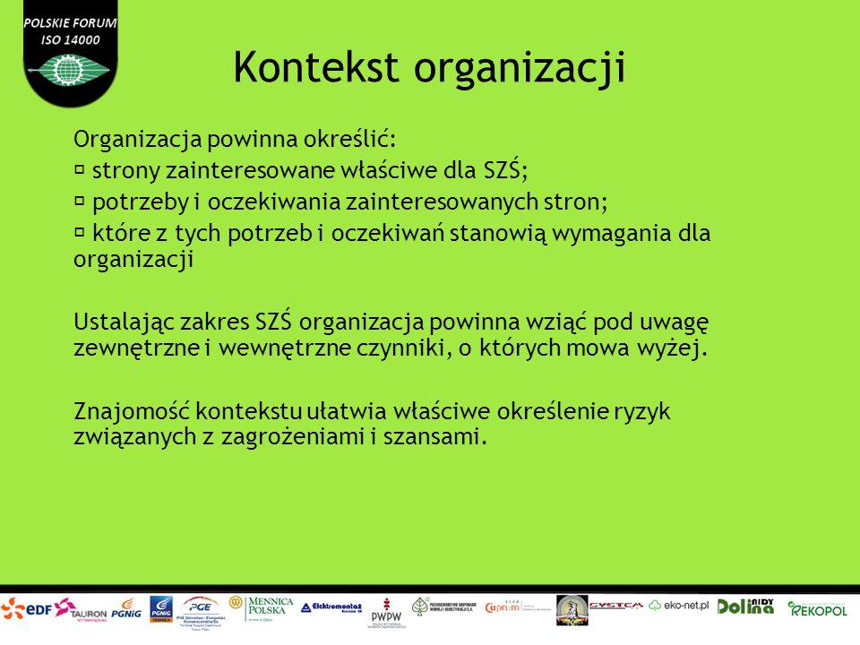Kontekst organizacji Organizacja powinna określić: strony zainteresowane właściwe dla SZŚ; potrzeby i oczekiwania zainteresowanych stron; które z tych