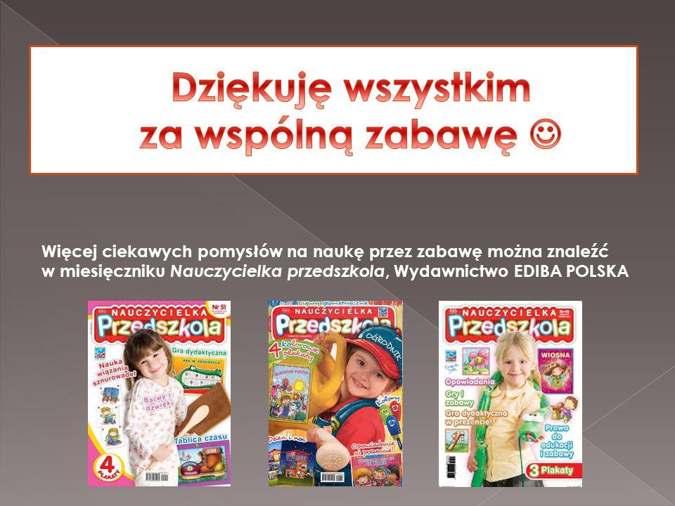 Więcej ciekawych pomysłów na naukę przez zabawę można znaleźć w miesięczniku Nauczycielka przedszkola, Wydawnictwo EDIBA POLSKA
