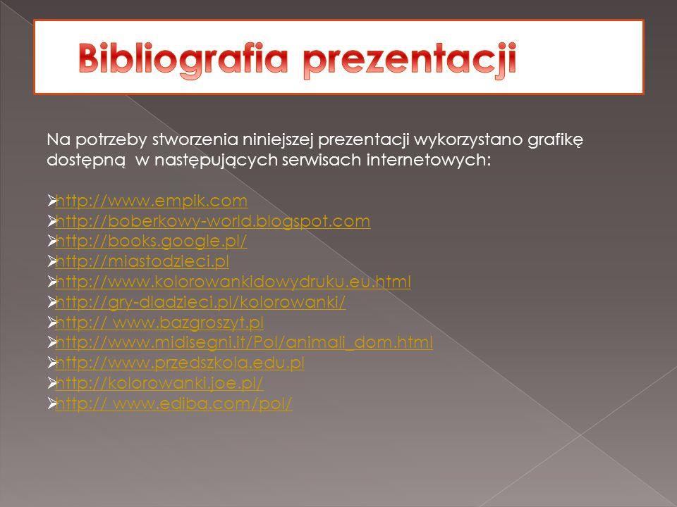 Na potrzeby stworzenia niniejszej prezentacji wykorzystano grafikę dostępną w następujących serwisach internetowych:  http://www.empik.com http://www.empik.com  http://boberkowy-world.blogspot.com http://boberkowy-world.blogspot.com  http://books.google.pl/ http://books.google.pl/  http://miastodzieci.pl http://miastodzieci.pl  http://www.kolorowankidowydruku.eu.html http://www.kolorowankidowydruku.eu.html  http://gry-dladzieci.pl/kolorowanki/ http://gry-dladzieci.pl/kolorowanki/  http:// www.bazgroszyt.pl http:// www.bazgroszyt.pl  http://www.midisegni.it/Pol/animali_dom.html http://www.midisegni.it/Pol/animali_dom.html  http://www.przedszkola.edu.pl http://www.przedszkola.edu.pl  http://kolorowanki.joe.pl/ http://kolorowanki.joe.pl/  http:// www.ediba.com/pol/ http:// www.ediba.com/pol/