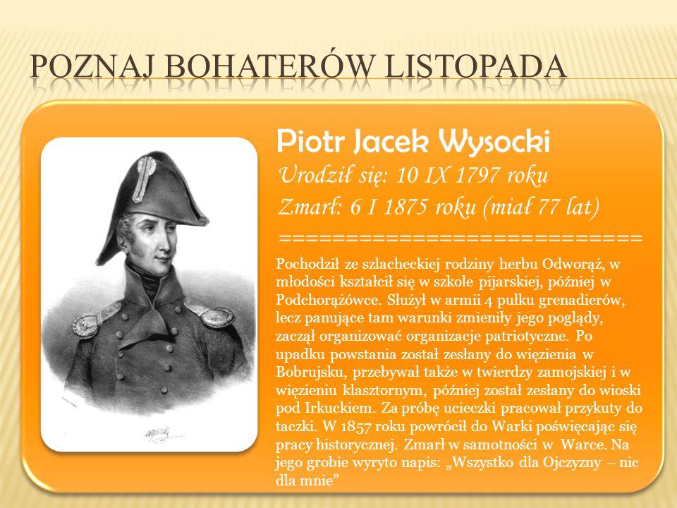 Piotr Jacek Wysocki Urodził się: 10 IX 1797 roku Zmarł: 6 I 1875 roku (miał 77 lat) =========================== Pochodził ze szlacheckiej rodziny herb