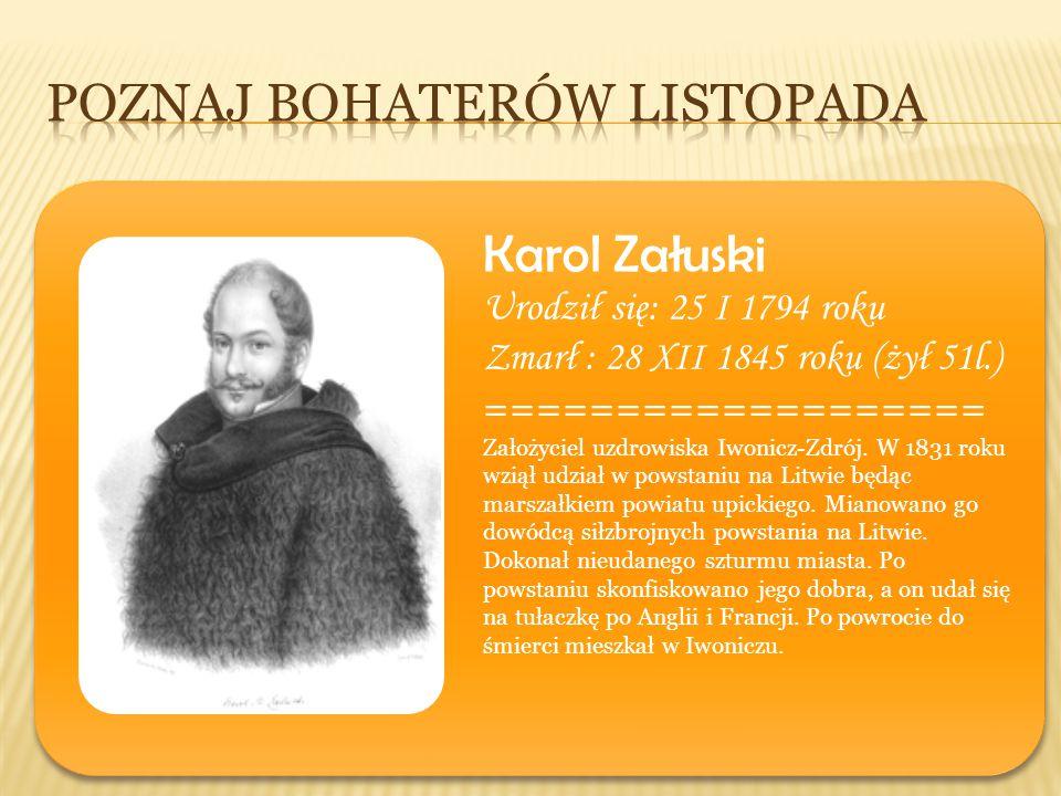 Karol Załuski Urodził się: 25 I 1794 roku Zmarł : 28 XII 1845 roku (żył 51l.) =================== Założyciel uzdrowiska Iwonicz-Zdrój. W 1831 roku wzi