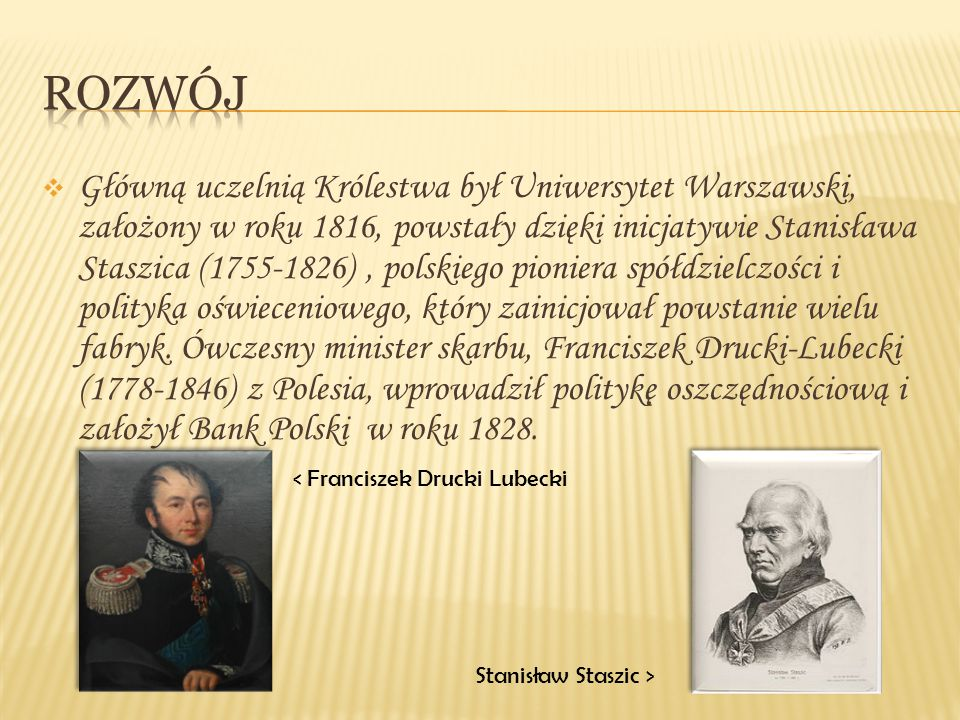  Główną uczelnią Królestwa był Uniwersytet Warszawski, założony w roku 1816, powstały dzięki inicjatywie Stanisława Staszica (1755-1826), polskiego p