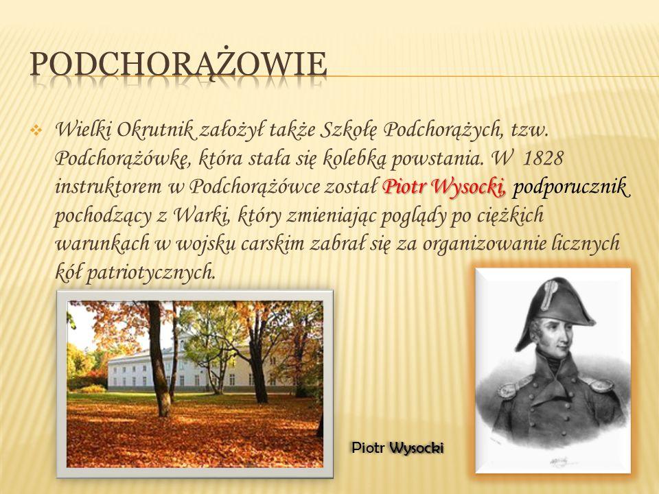 Piotr Wysocki,  Wielki Okrutnik założył także Szkołę Podchorążych, tzw. Podchorążówkę, która stała się kolebką powstania. W 1828 instruktorem w Podch