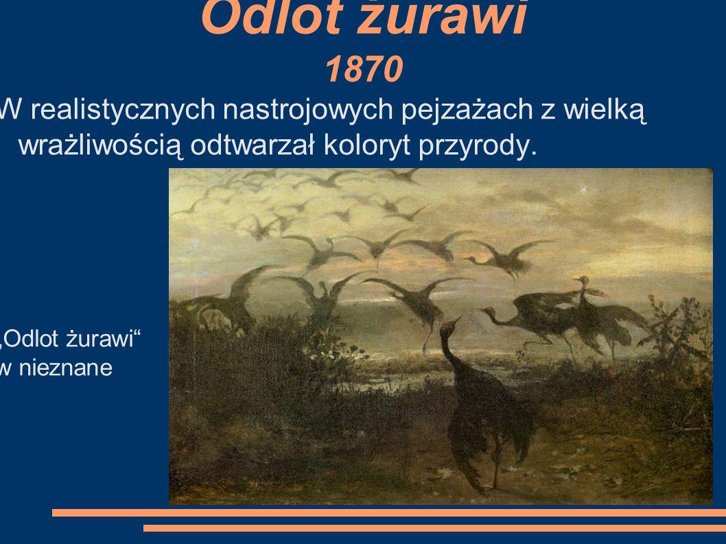 Odlot żurawi 1870 W realistycznych nastrojowych pejzażach z wielką wrażliwością odtwarzał koloryt przyrody.