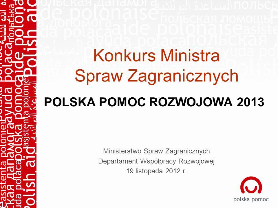 Konkurs Ministra Spraw Zagranicznych POLSKA POMOC ROZWOJOWA 2013 Ministerstwo Spraw Zagranicznych Departament Współpracy Rozwojowej 19 listopada 2012 r.