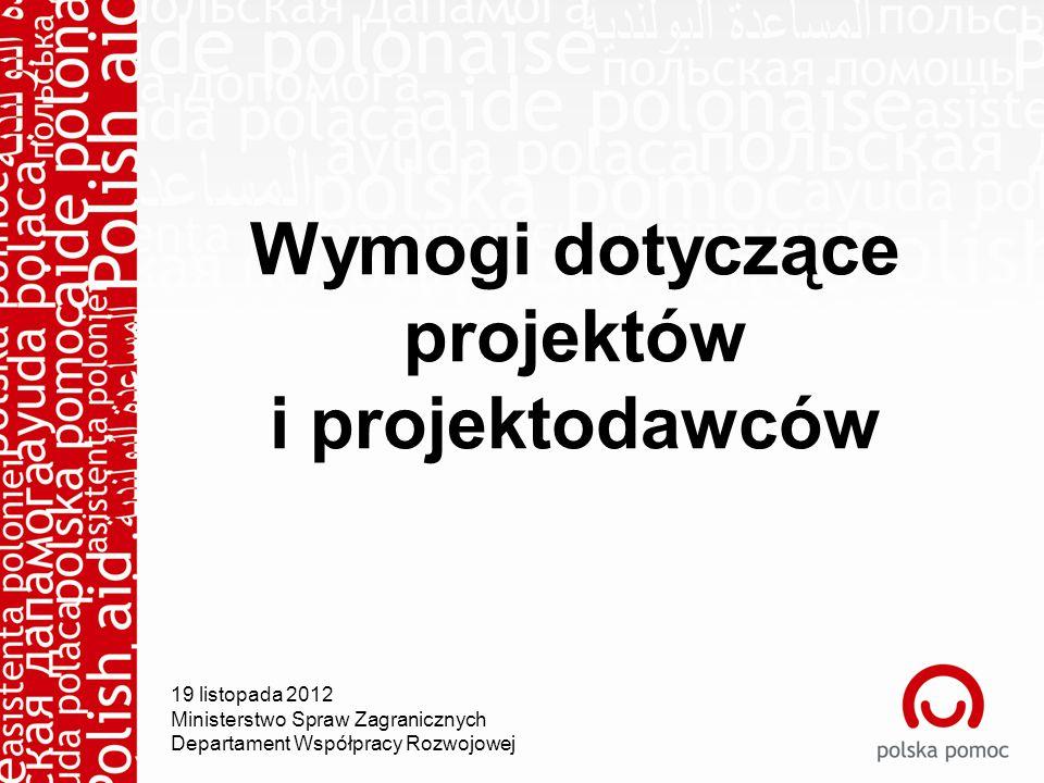 Wymogi dotyczące projektów i projektodawców 19 listopada 2012 Ministerstwo Spraw Zagranicznych Departament Współpracy Rozwojowej
