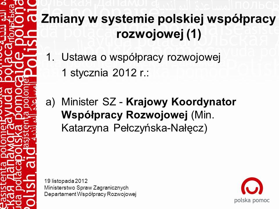 Zmiany w systemie polskiej współpracy rozwojowej (1) 1.Ustawa o współpracy rozwojowej 1 stycznia 2012 r.: a)Minister SZ - Krajowy Koordynator Współpracy Rozwojowej (Min.