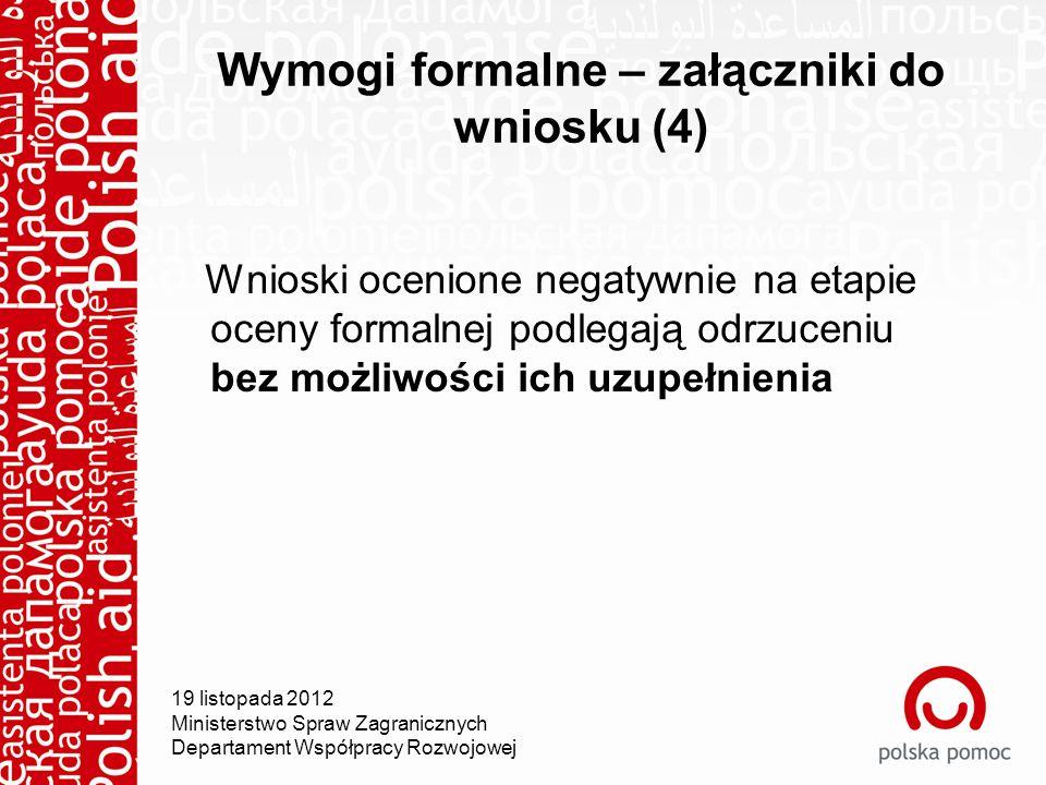 Wymogi formalne – załączniki do wniosku (4) Wnioski ocenione negatywnie na etapie oceny formalnej podlegają odrzuceniu bez możliwości ich uzupełnienia 19 listopada 2012 Ministerstwo Spraw Zagranicznych Departament Współpracy Rozwojowej