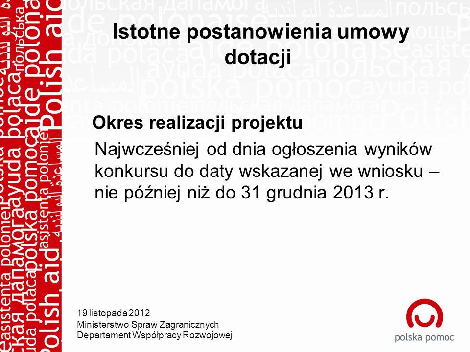 Istotne postanowienia umowy dotacji Okres realizacji projektu Najwcześniej od dnia ogłoszenia wyników konkursu do daty wskazanej we wniosku – nie później niż do 31 grudnia 2013 r.