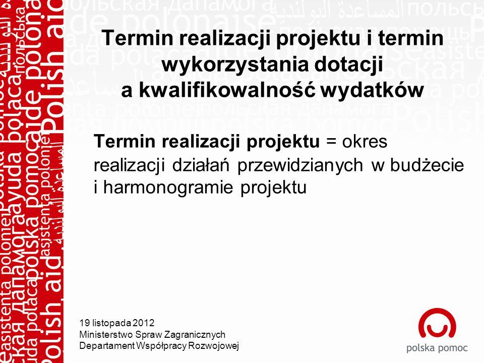 Termin realizacji projektu i termin wykorzystania dotacji a kwalifikowalność wydatków Termin realizacji projektu = okres realizacji działań przewidzianych w budżecie i harmonogramie projektu 19 listopada 2012 Ministerstwo Spraw Zagranicznych Departament Współpracy Rozwojowej