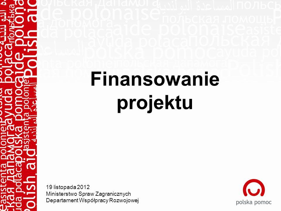 Finansowanie projektu 19 listopada 2012 Ministerstwo Spraw Zagranicznych Departament Współpracy Rozwojowej