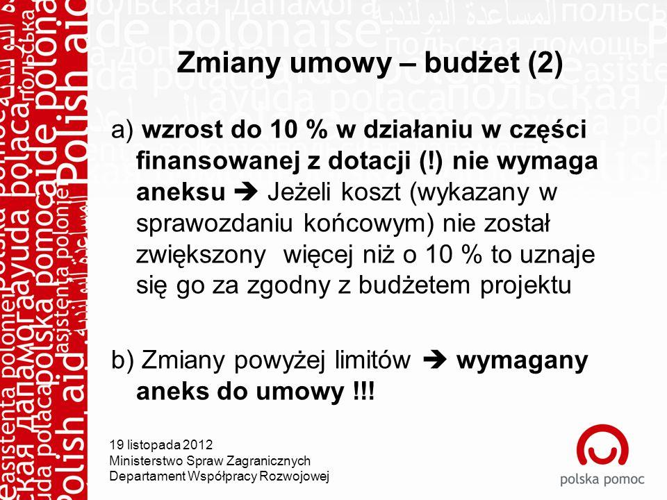 Zmiany umowy – budżet (2) a) wzrost do 10 % w działaniu w części finansowanej z dotacji (!) nie wymaga aneksu  Jeżeli koszt (wykazany w sprawozdaniu końcowym) nie został zwiększony więcej niż o 10 % to uznaje się go za zgodny z budżetem projektu b) Zmiany powyżej limitów  wymagany aneks do umowy !!.