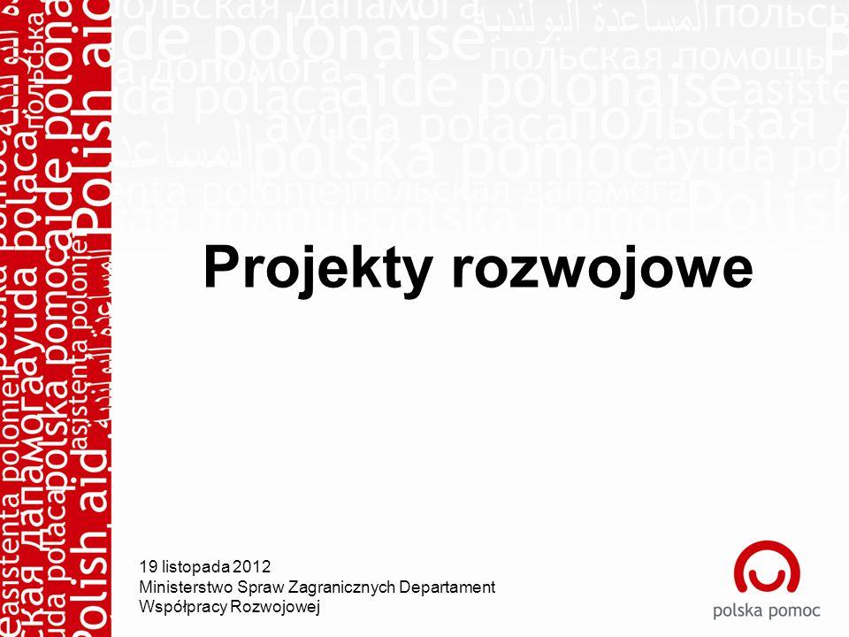 Projekty rozwojowe 19 listopada 2012 Ministerstwo Spraw Zagranicznych Departament Współpracy Rozwojowej