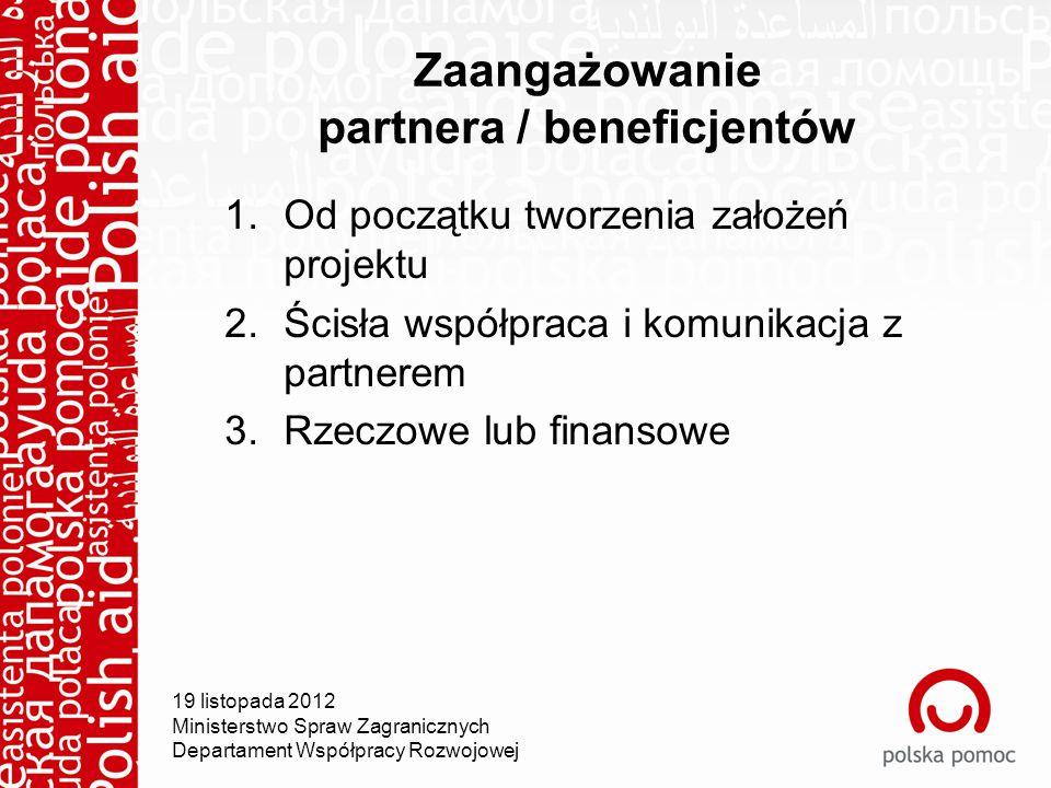 Zaangażowanie partnera / beneficjentów 1.Od początku tworzenia założeń projektu 2.Ścisła współpraca i komunikacja z partnerem 3.Rzeczowe lub finansowe 19 listopada 2012 Ministerstwo Spraw Zagranicznych Departament Współpracy Rozwojowej