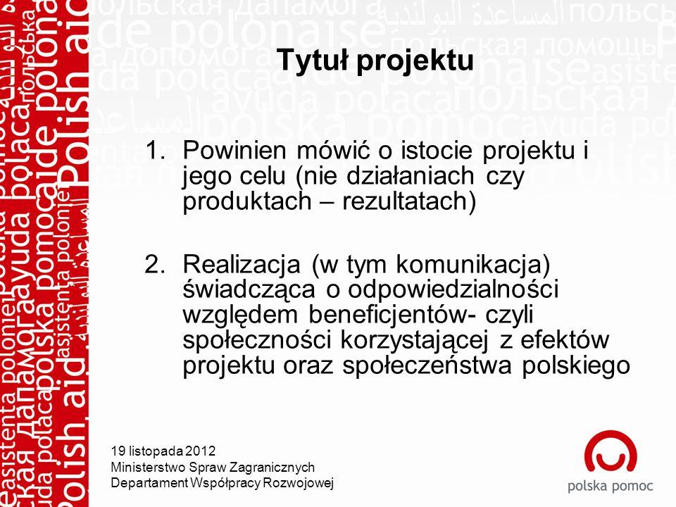 Tytuł projektu 1.Powinien mówić o istocie projektu i jego celu (nie działaniach czy produktach – rezultatach) 2.Realizacja (w tym komunikacja) świadcząca o odpowiedzialności względem beneficjentów- czyli społeczności korzystającej z efektów projektu oraz społeczeństwa polskiego 19 listopada 2012 Ministerstwo Spraw Zagranicznych Departament Współpracy Rozwojowej