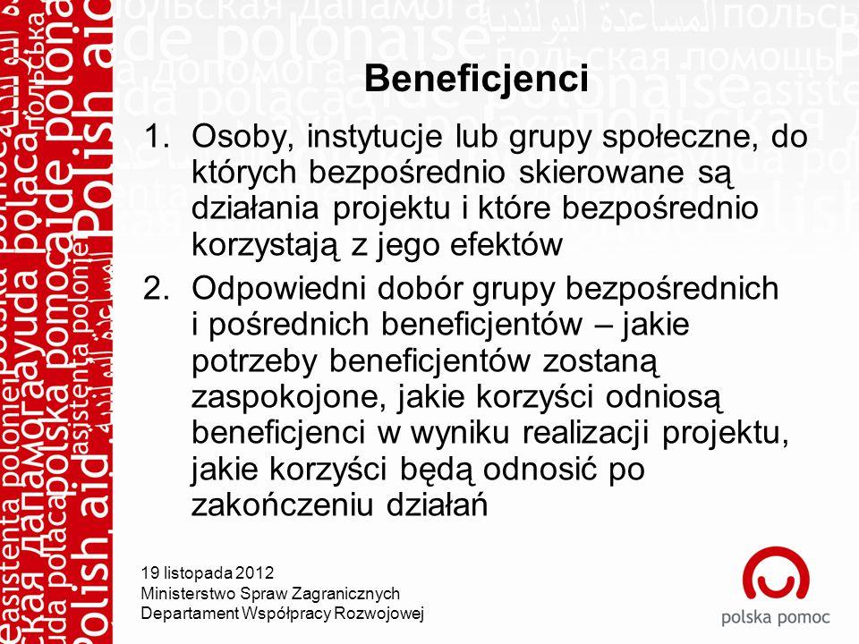 Beneficjenci 1.Osoby, instytucje lub grupy społeczne, do których bezpośrednio skierowane są działania projektu i które bezpośrednio korzystają z jego efektów 2.Odpowiedni dobór grupy bezpośrednich i pośrednich beneficjentów – jakie potrzeby beneficjentów zostaną zaspokojone, jakie korzyści odniosą beneficjenci w wyniku realizacji projektu, jakie korzyści będą odnosić po zakończeniu działań 19 listopada 2012 Ministerstwo Spraw Zagranicznych Departament Współpracy Rozwojowej