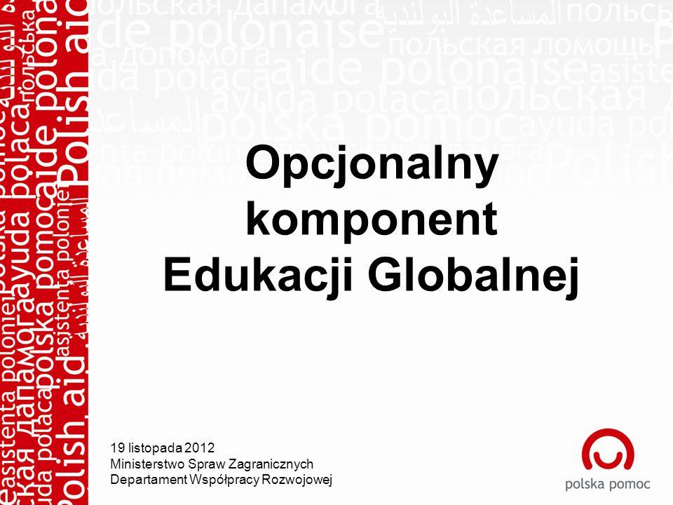Opcjonalny komponent Edukacji Globalnej 19 listopada 2012 Ministerstwo Spraw Zagranicznych Departament Współpracy Rozwojowej