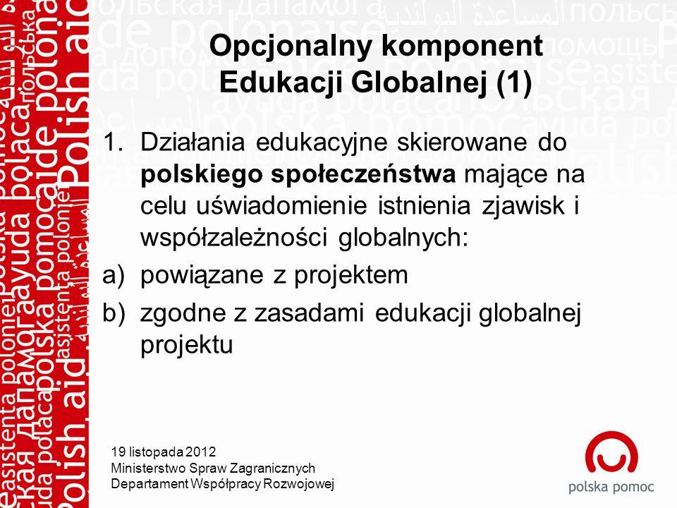 19 listopada 2012 Ministerstwo Spraw Zagranicznych Departament Współpracy Rozwojowej Opcjonalny komponent Edukacji Globalnej (1) 1.Działania edukacyjne skierowane do polskiego społeczeństwa mające na celu uświadomienie istnienia zjawisk i współzależności globalnych: a)powiązane z projektem b)zgodne z zasadami edukacji globalnej projektu