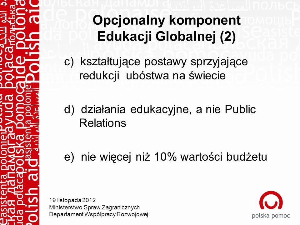 Opcjonalny komponent Edukacji Globalnej (2) c) kształtujące postawy sprzyjające redukcji ubóstwa na świecie d) działania edukacyjne, a nie Public Relations e) nie więcej niż 10% wartości budżetu 19 listopada 2012 Ministerstwo Spraw Zagranicznych Departament Współpracy Rozwojowej