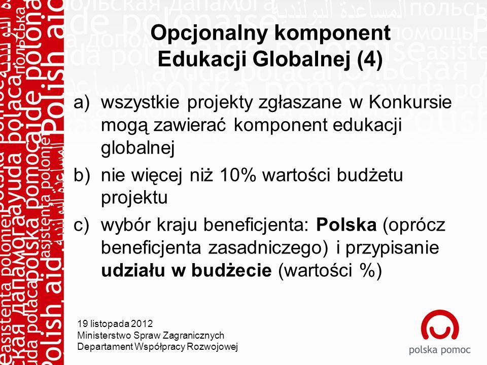 19 listopada 2012 Ministerstwo Spraw Zagranicznych Departament Współpracy Rozwojowej Opcjonalny komponent Edukacji Globalnej (4) a)wszystkie projekty zgłaszane w Konkursie mogą zawierać komponent edukacji globalnej b)nie więcej niż 10% wartości budżetu projektu c)wybór kraju beneficjenta: Polska (oprócz beneficjenta zasadniczego) i przypisanie udziału w budżecie (wartości %)