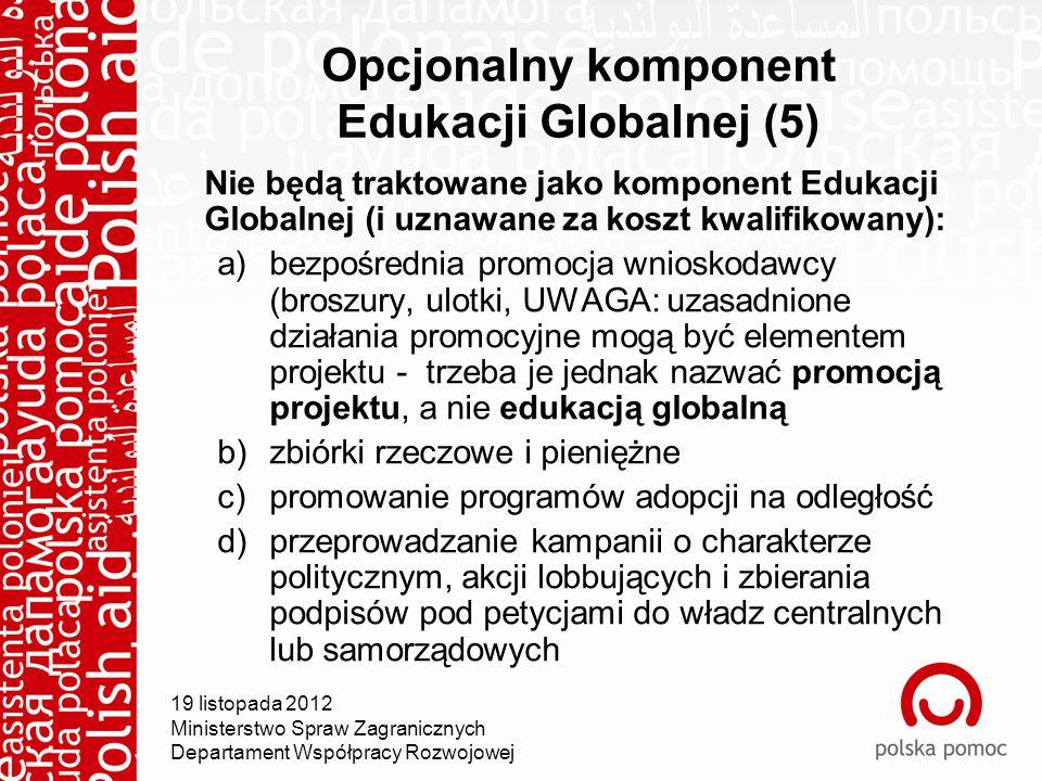 19 listopada 2012 Ministerstwo Spraw Zagranicznych Departament Współpracy Rozwojowej Opcjonalny komponent Edukacji Globalnej (5) Nie będą traktowane jako komponent Edukacji Globalnej (i uznawane za koszt kwalifikowany): a)bezpośrednia promocja wnioskodawcy (broszury, ulotki, UWAGA: uzasadnione działania promocyjne mogą być elementem projektu - trzeba je jednak nazwać promocją projektu, a nie edukacją globalną b)zbiórki rzeczowe i pieniężne c)promowanie programów adopcji na odległość d)przeprowadzanie kampanii o charakterze politycznym, akcji lobbujących i zbierania podpisów pod petycjami do władz centralnych lub samorządowych