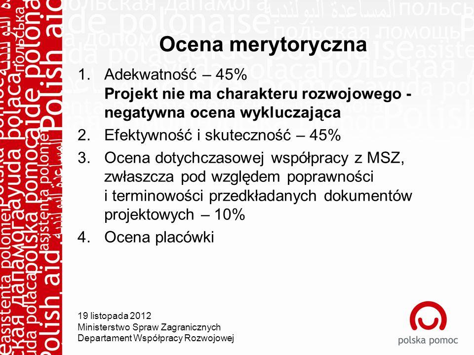 Ocena merytoryczna 1.Adekwatność – 45% Projekt nie ma charakteru rozwojowego - negatywna ocena wykluczająca 2.Efektywność i skuteczność – 45% 3.Ocena dotychczasowej współpracy z MSZ, zwłaszcza pod względem poprawności i terminowości przedkładanych dokumentów projektowych – 10% 4.Ocena placówki 19 listopada 2012 Ministerstwo Spraw Zagranicznych Departament Współpracy Rozwojowej