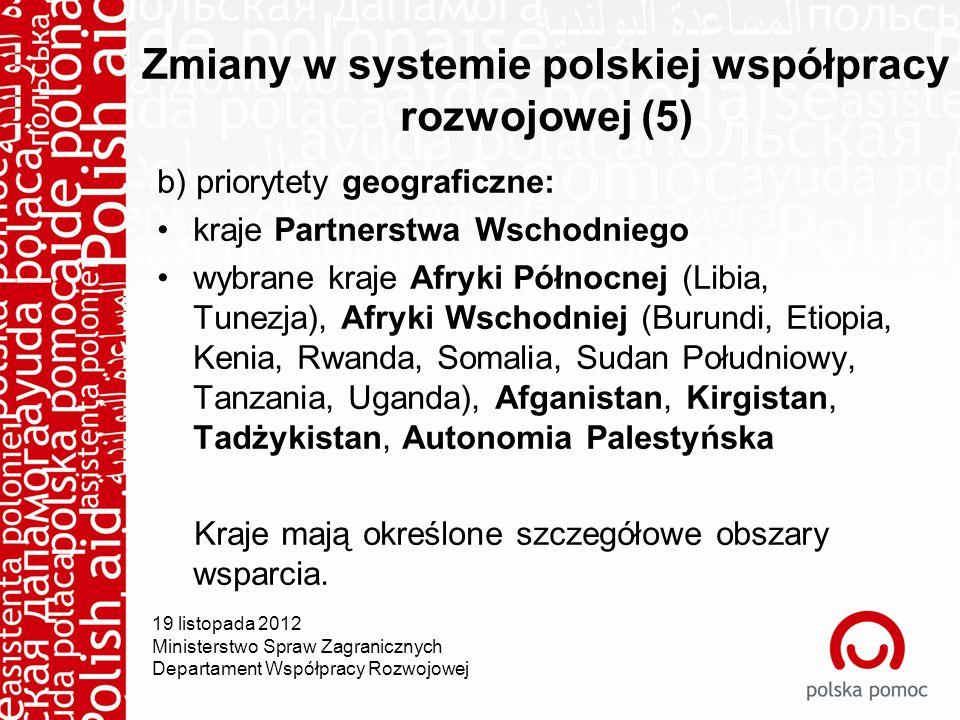 Zmiany w systemie polskiej współpracy rozwojowej (5) b) priorytety geograficzne: kraje Partnerstwa Wschodniego wybrane kraje Afryki Północnej (Libia, Tunezja), Afryki Wschodniej (Burundi, Etiopia, Kenia, Rwanda, Somalia, Sudan Południowy, Tanzania, Uganda), Afganistan, Kirgistan, Tadżykistan, Autonomia Palestyńska Kraje mają określone szczegółowe obszary wsparcia.