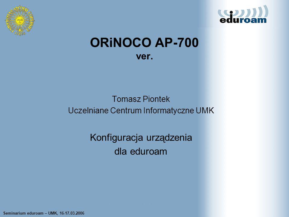 Seminarium eduroam – UMK, 16-17.03.2006 Tomasz Wolniewicz UCI UMK Tomasz Piontek Uczelniane Centrum Informatyczne UMK Konfiguracja urządzenia dla eduroam ORiNOCO AP-700 ver.