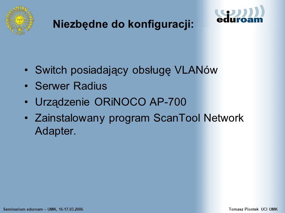 Seminarium eduroam – UMK, 16-17.03.2006Tomasz Piontek UCI UMK Switch posiadający obsługę VLANów Serwer Radius Urządzenie ORiNOCO AP-700 Zainstalowany program ScanTool Network Adapter.