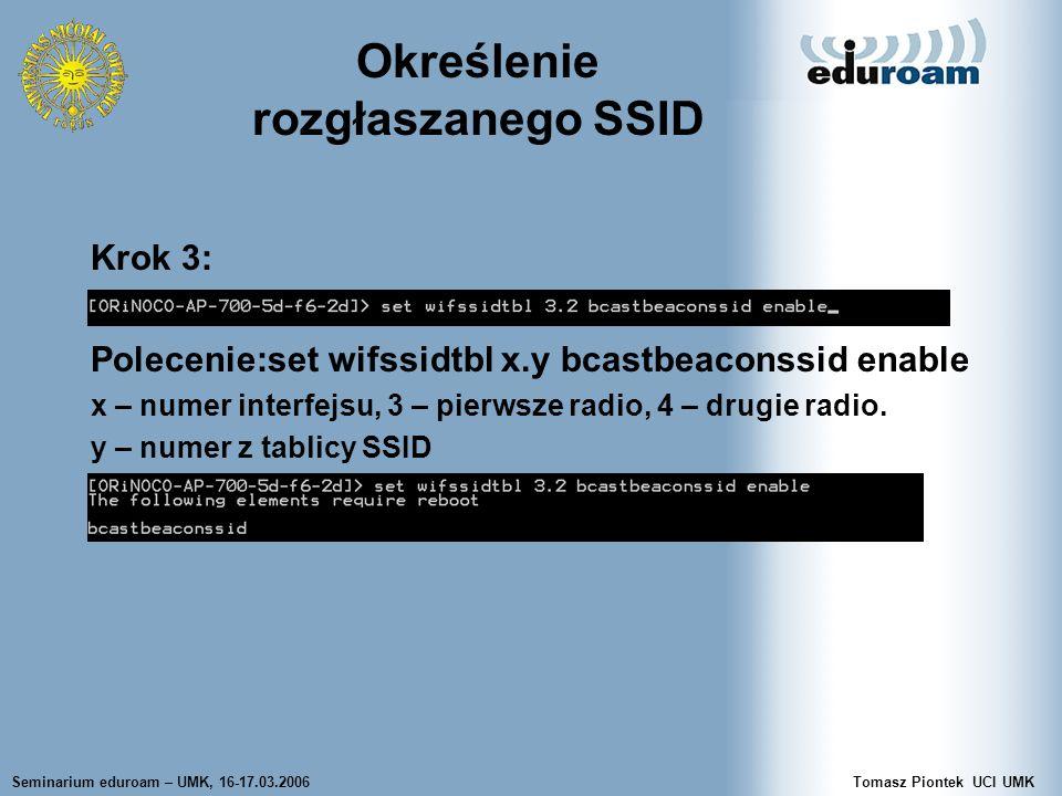 Seminarium eduroam – UMK, 16-17.03.2006Tomasz Piontek UCI UMK Określenie rozgłaszanego SSID Krok 3: Polecenie:set wifssidtbl x.y bcastbeaconssid enable x – numer interfejsu, 3 – pierwsze radio, 4 – drugie radio.