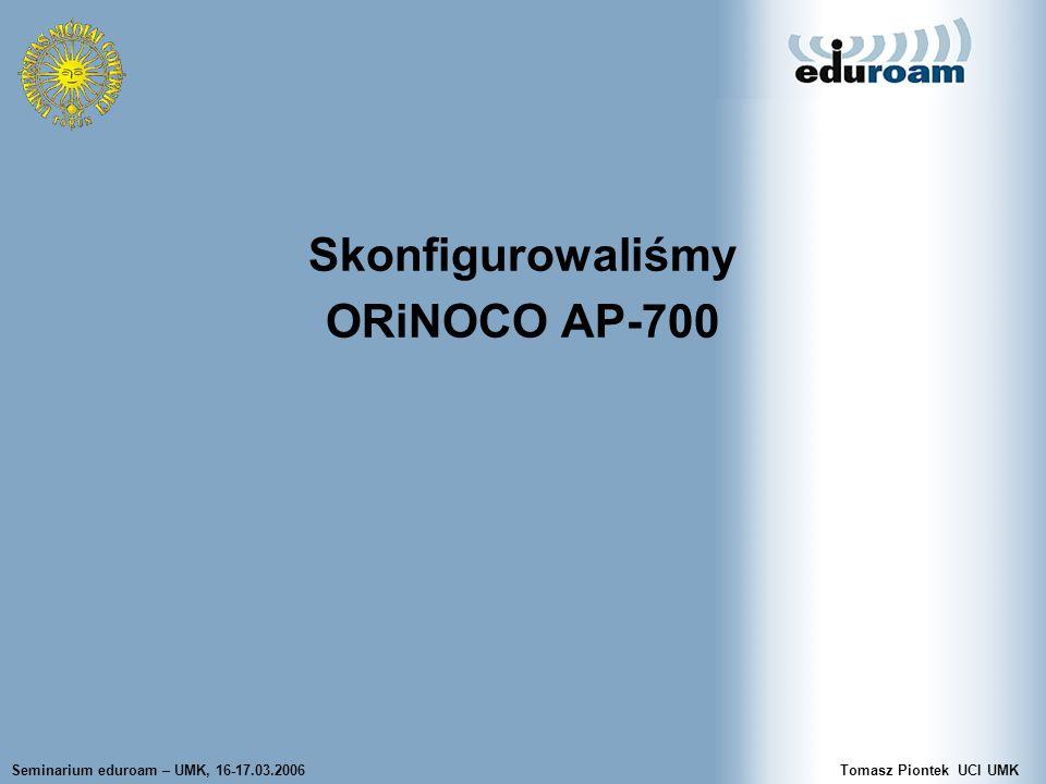 Seminarium eduroam – UMK, 16-17.03.2006Tomasz Piontek UCI UMK Skonfigurowaliśmy ORiNOCO AP-700