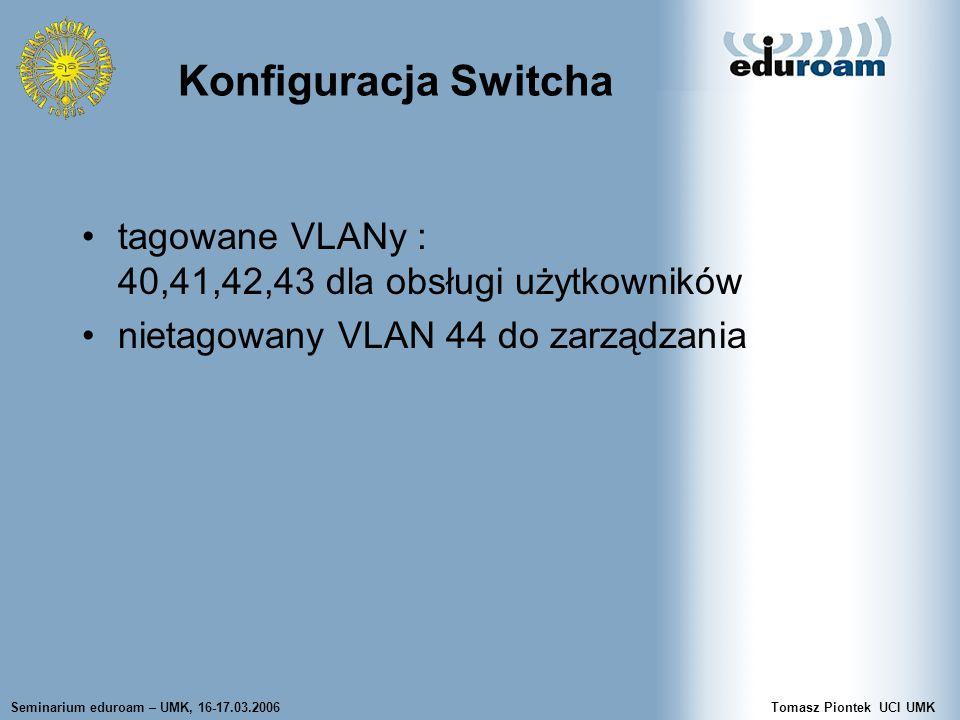 Seminarium eduroam – UMK, 16-17.03.2006Tomasz Piontek UCI UMK Konfiguracja Switcha tagowane VLANy : 40,41,42,43 dla obsługi użytkowników nietagowany VLAN 44 do zarządzania