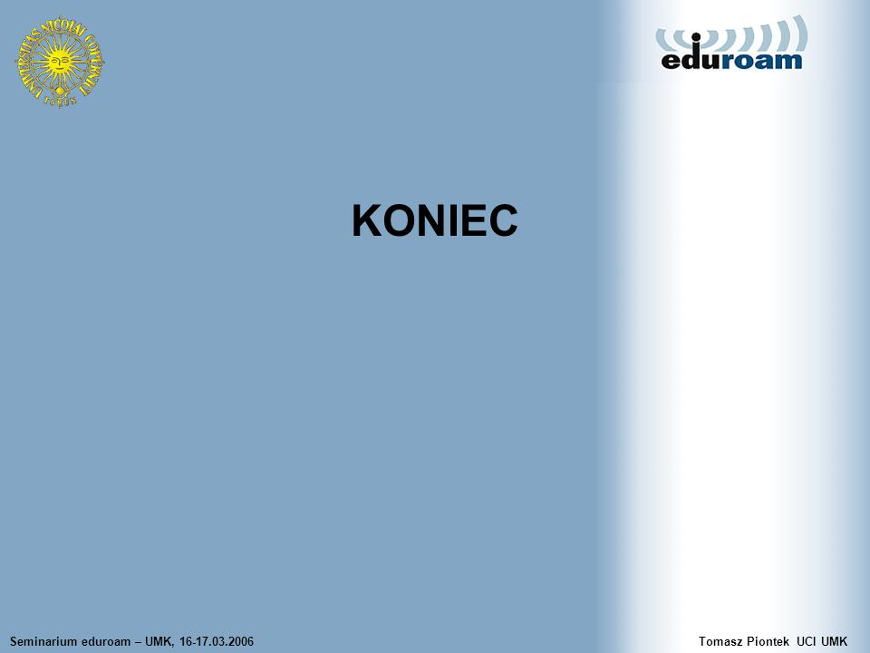 Seminarium eduroam – UMK, 16-17.03.2006Tomasz Piontek UCI UMK KONIEC