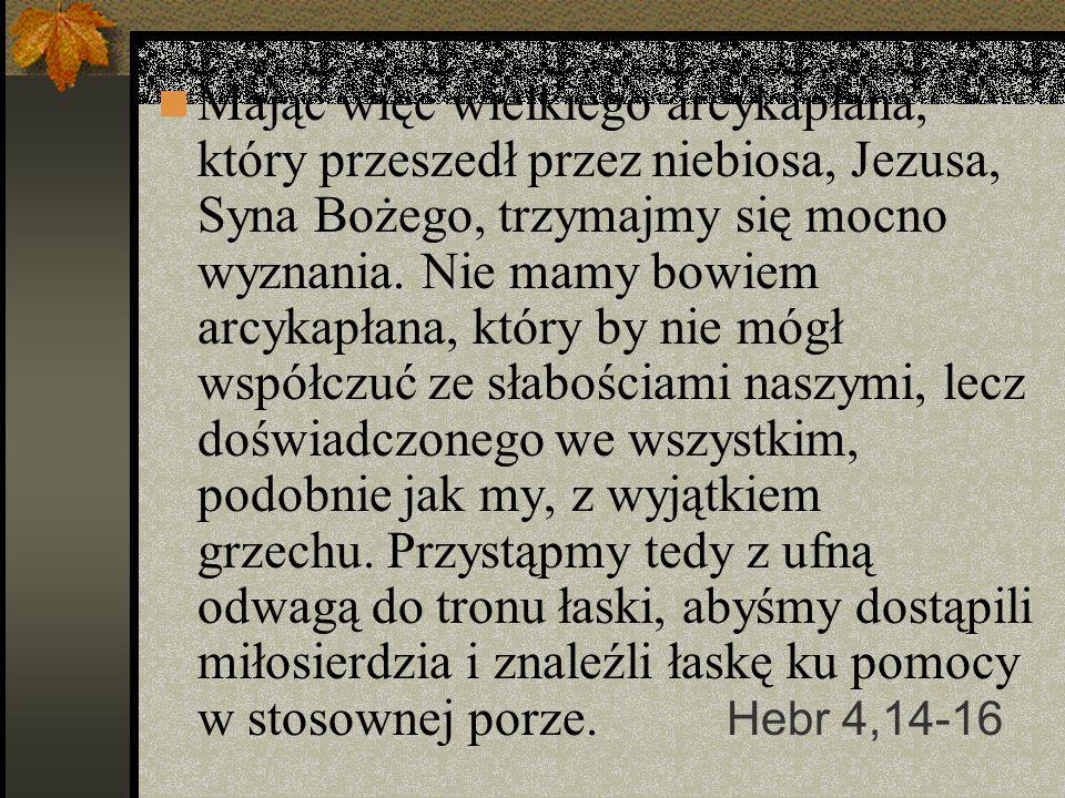 Mając więc wielkiego arcykapłana, który przeszedł przez niebiosa, Jezusa, Syna Bożego, trzymajmy się mocno wyznania. Nie mamy bowiem arcykapłana, któr