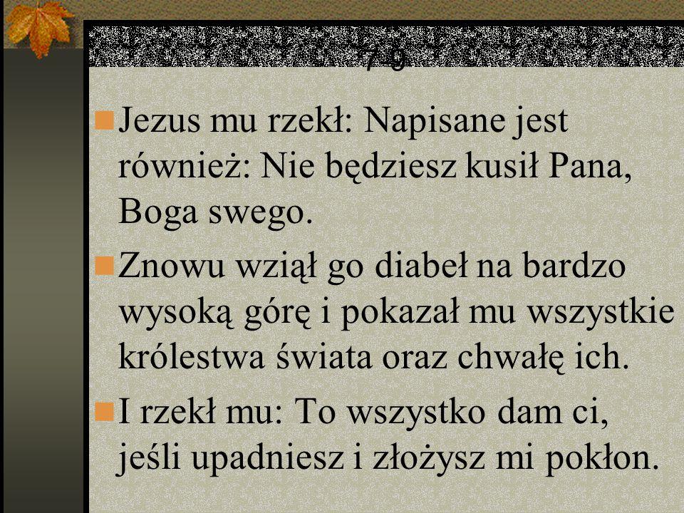 7-9 Jezus mu rzekł: Napisane jest również: Nie będziesz kusił Pana, Boga swego. Znowu wziął go diabeł na bardzo wysoką górę i pokazał mu wszystkie kró