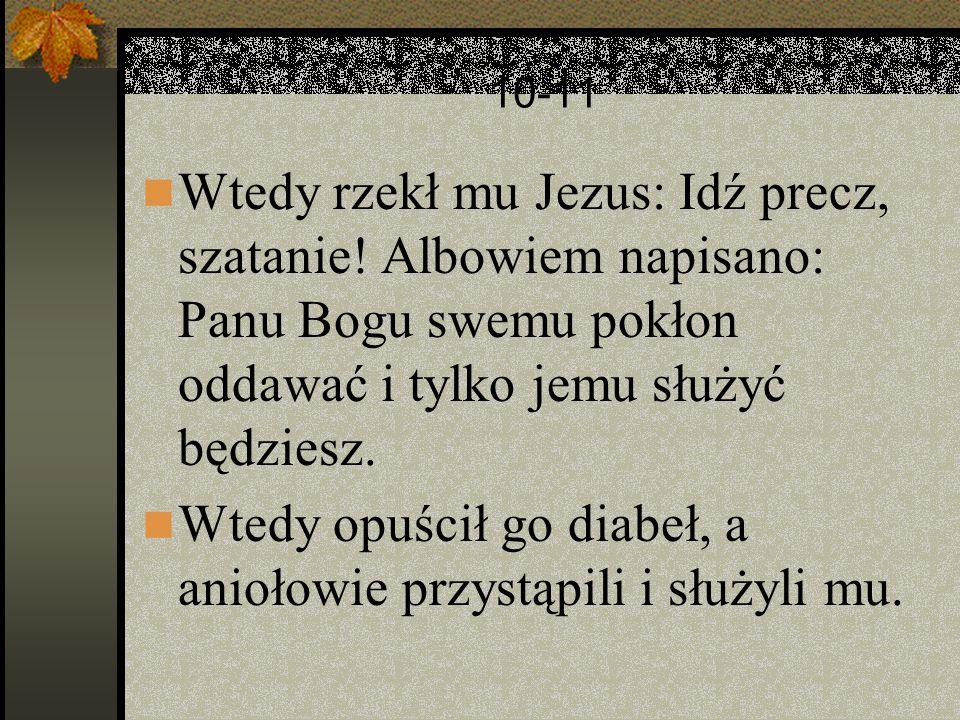 10-11 Wtedy rzekł mu Jezus: Idź precz, szatanie! Albowiem napisano: Panu Bogu swemu pokłon oddawać i tylko jemu służyć będziesz. Wtedy opuścił go diab
