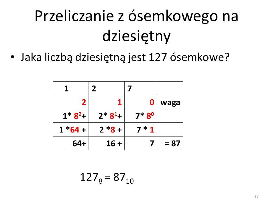 127 210waga 1* 8 2 +2* 8 1 +7* 8 0 1 *64 +2 *8 +7 * 1 64+16 +7= 87 127 8 = 87 10 Jaka liczbą dziesiętną jest 127 ósemkowe? Przeliczanie z ósemkowego n