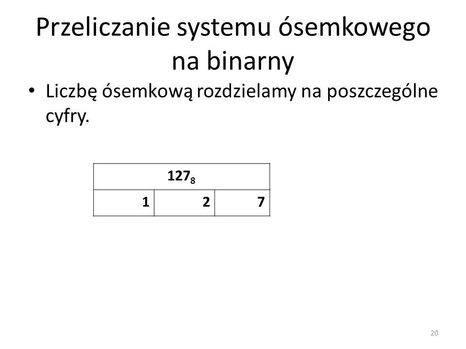 Przeliczanie systemu ósemkowego na binarny Liczbę ósemkową rozdzielamy na poszczególne cyfry. 20 127 8 127