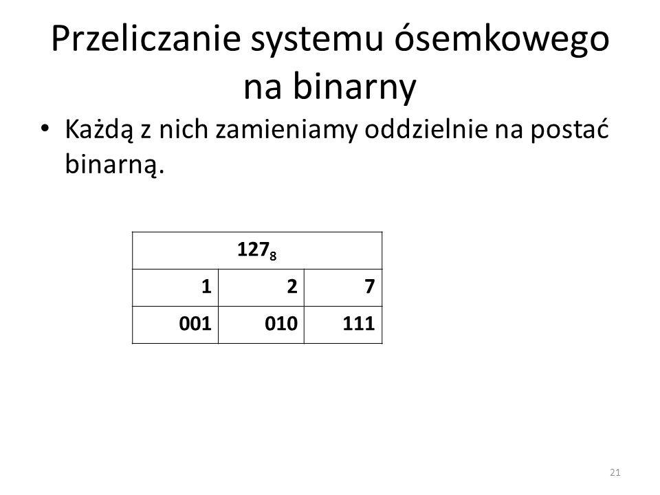 Przeliczanie systemu ósemkowego na binarny Każdą z nich zamieniamy oddzielnie na postać binarną. 21 127 8 127 001010111