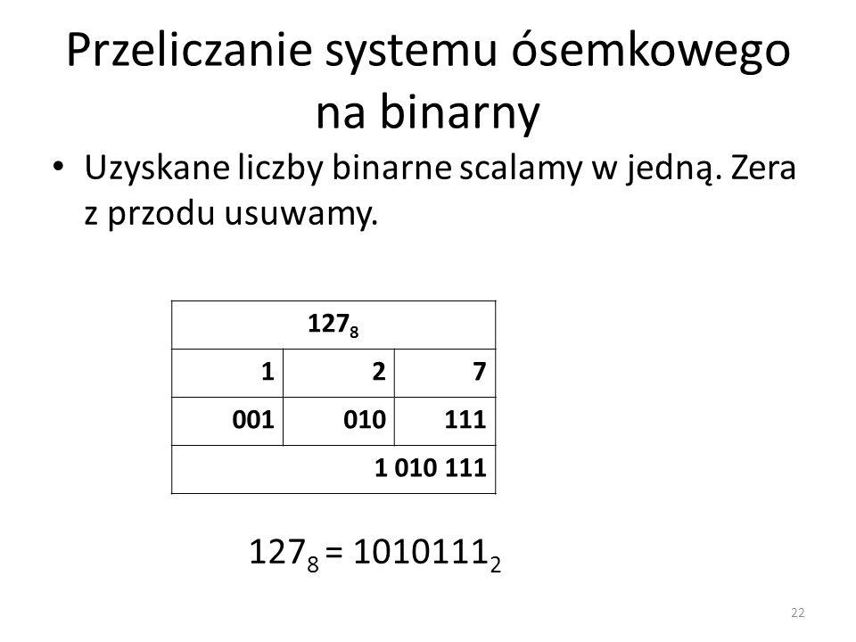 Przeliczanie systemu ósemkowego na binarny Uzyskane liczby binarne scalamy w jedną. Zera z przodu usuwamy. 22 127 8 127 001010111 1 010 111 127 8 = 10