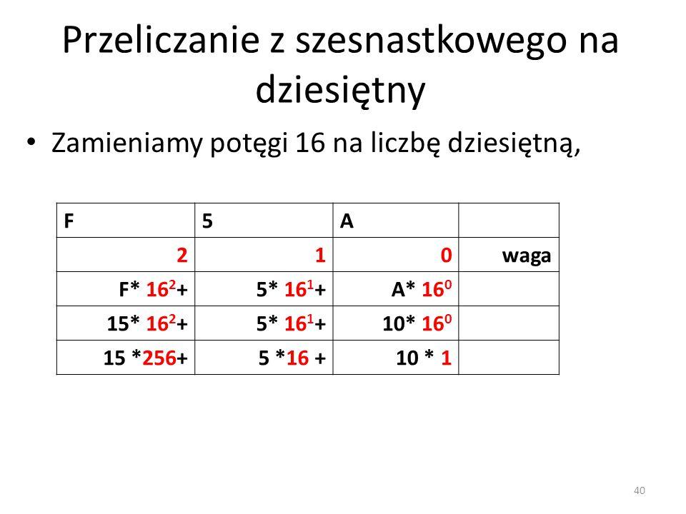 F5A 210waga F* 16 2 +5* 16 1 +A* 16 0 15* 16 2 +5* 16 1 +10* 16 0 15 *256+5 *16 +10 * 1 Zamieniamy potęgi 16 na liczbę dziesiętną, Przeliczanie z szes