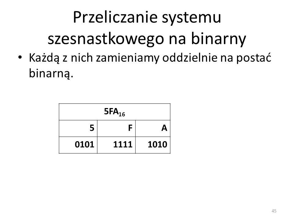 Przeliczanie systemu szesnastkowego na binarny Każdą z nich zamieniamy oddzielnie na postać binarną. 45 5FA 16 5FA 010111111010