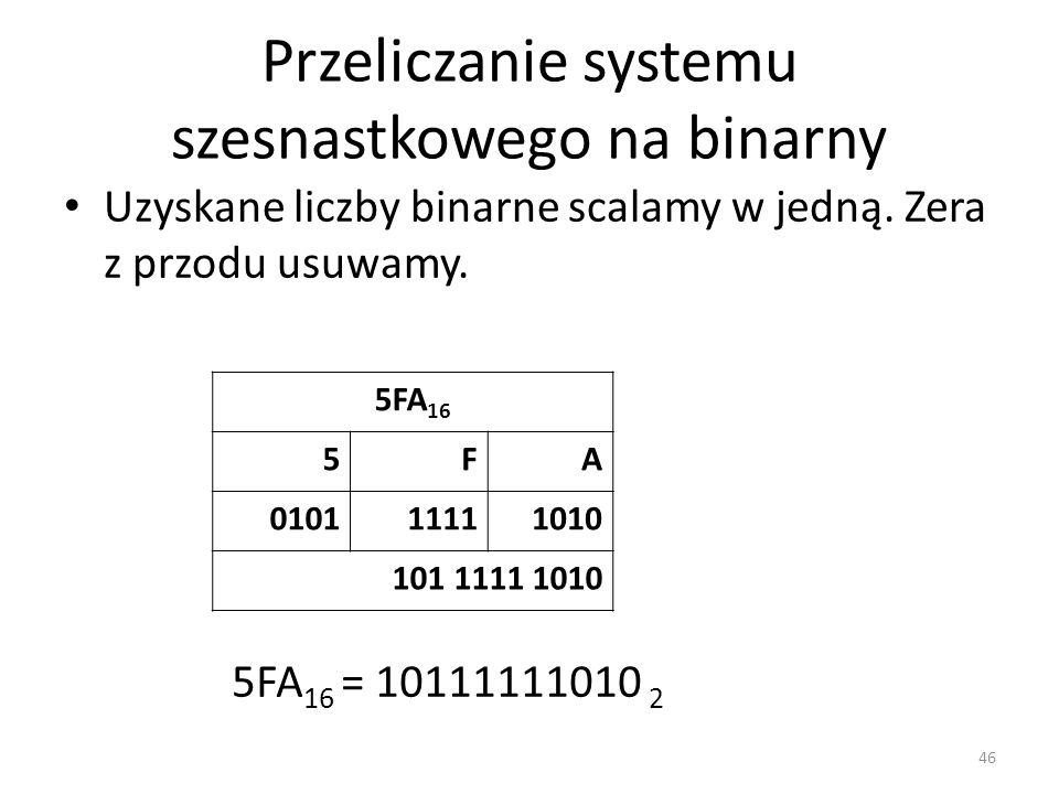 Przeliczanie systemu szesnastkowego na binarny Uzyskane liczby binarne scalamy w jedną. Zera z przodu usuwamy. 46 5FA 16 5FA 010111111010 101 1111 101