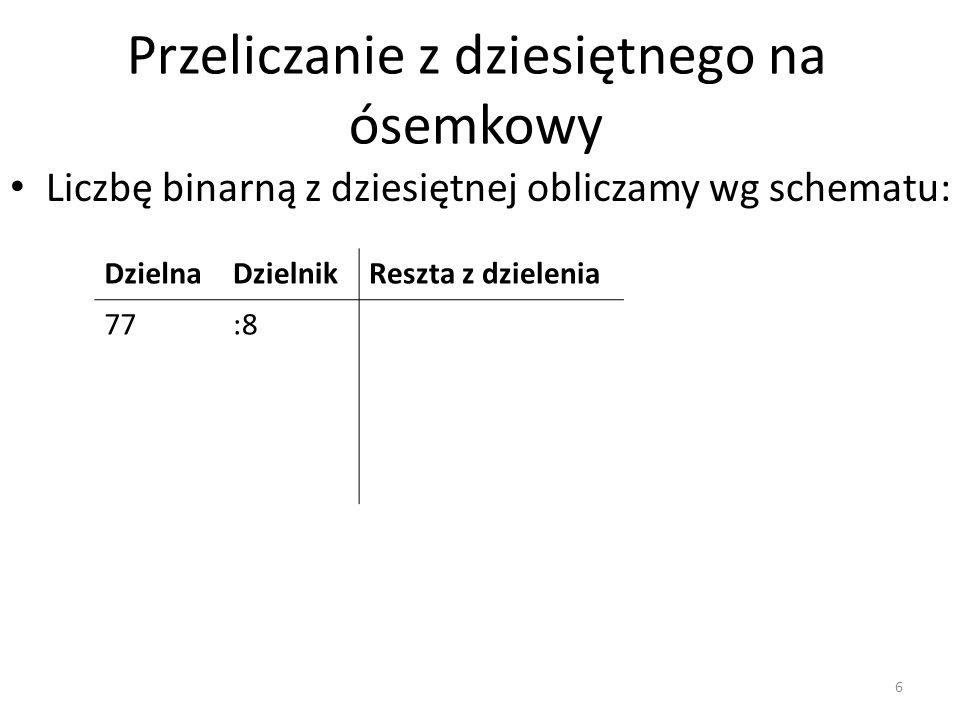 Przeliczanie z dziesiętnego na ósemkowy Liczbę binarną z dziesiętnej obliczamy wg schematu: DzielnaDzielnikReszta z dzielenia 77:8 6