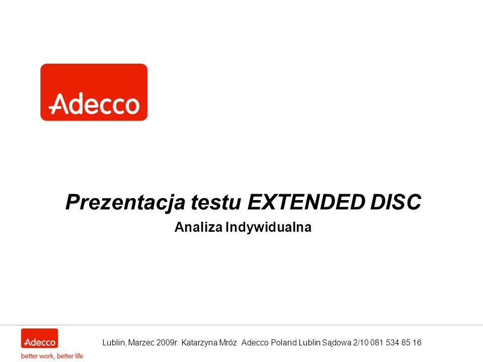 Prezentacja testu EXTENDED DISC Analiza Indywidualna Lublin, Marzec 2009r. Katarzyna Mróz Adecco Poland Lublin Sądowa 2/10 081 534 85 16