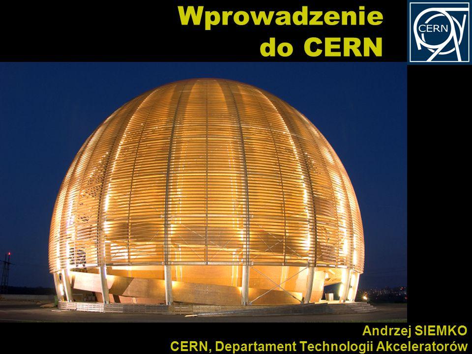 Andrzej SIEMKO CERN, Departament Technologii Akceleratorów Wprowadzenie do CERN
