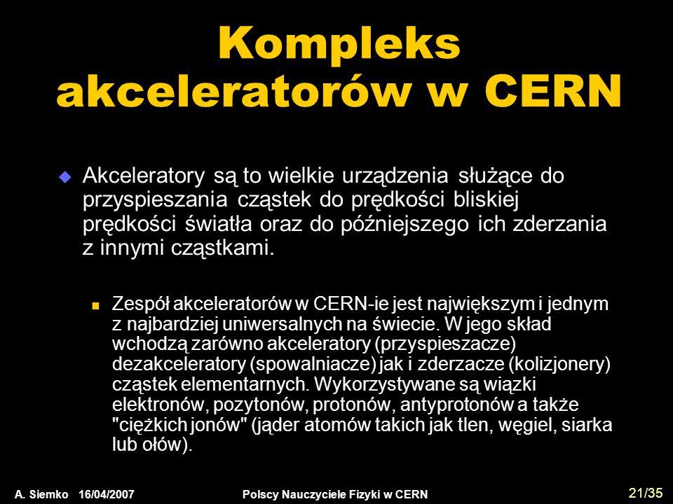 A. Siemko 16/04/2007 Polscy Nauczyciele Fizyki w CERN 21/35 Kompleks akceleratorów w CERN  Akceleratory są to wielkie urządzenia służące do przyspies